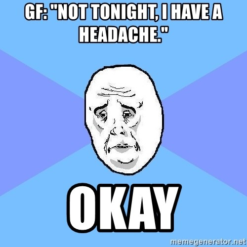 "Okay Guy - gf: ""not tonight, i have a headache."" okay"