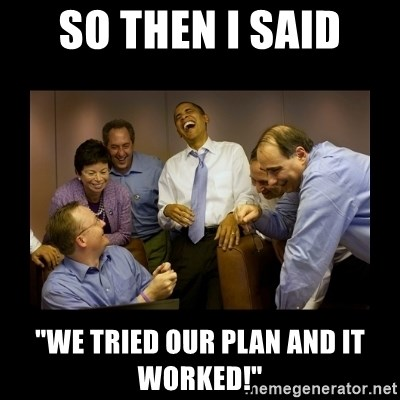 "obama laughing  - so then I said ""we tried our plan and it worked!"""