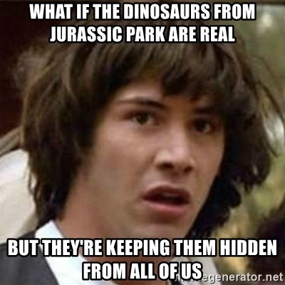 what if meme - what if the dinosaurs from Jurassic park are real but they're keeping them hidden from all of us