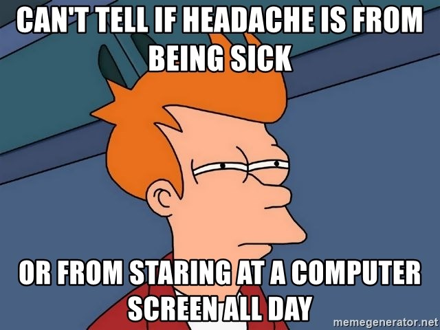 Futurama Fry - can't tell if headache is from being sick or from staring at a computer screen all day