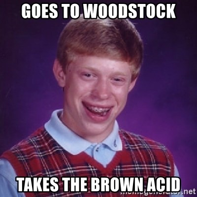 Bad Luck Brian - Goes to Woodstock Takes the brown acid