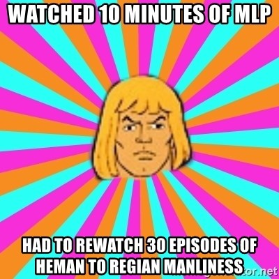 He-Man - Watched 10 minutes of MLP Had to rewatch 30 episodes of heman to regian manliness