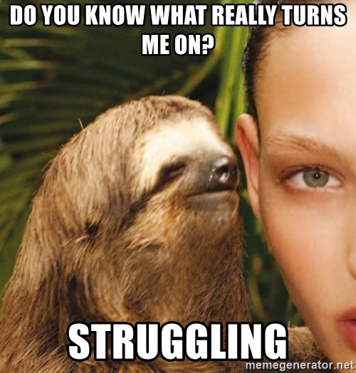 The Rape Sloth - Do you know what really turns me on? Struggling