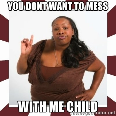 Sassy Black Woman - You dont want to mess with me child