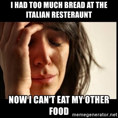 First World Problems - I had too much bread at the italian resteraunt now I can't eat my other food