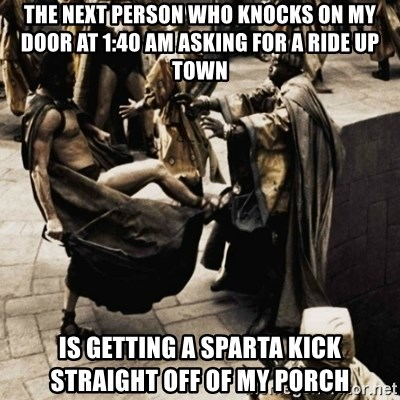 sparta kick - the next person who knocks on my door at 1:40 AM asking for a ride up town is getting a sparta kick straight off of my porch