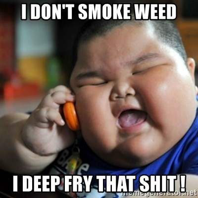 fat chinese kid - I DON'T SMOKE WEED I DEEP FRY THAT SHIT !