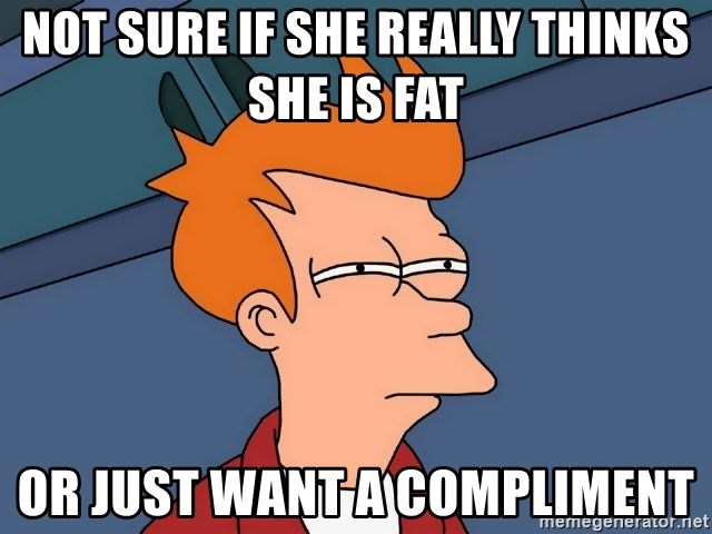 Futurama Fry - NOT SURE IF SHE REALLY THINKS SHE IS FAT or just want a Compliment