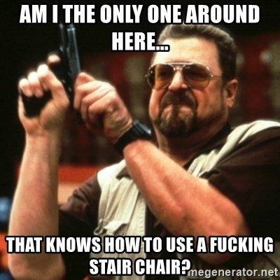 john goodman - Am I the only one around here... That knows how to use a fucking stair chair?