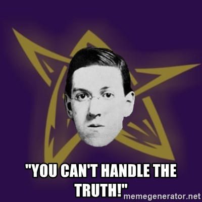 "advice lovecraft  - ""YOU can't handle the truth!"""