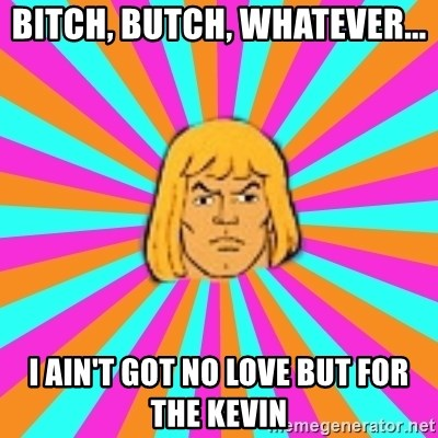 He-Man - BITCH, BUTCH, WHATEVER... i AIN'T GOT NO LOVE BUT FOR tHE kEVIN