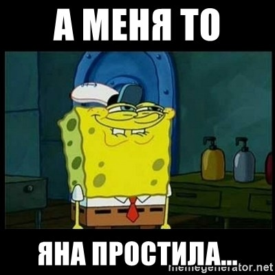Don't you, Squidward? - А меня то  яна простила...