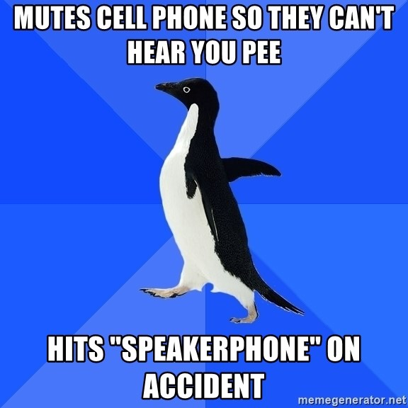 """Socially Awkward Penguin - Mutes cell phone so they can't hear you pee hits """"speakerphone"""" on accident"""