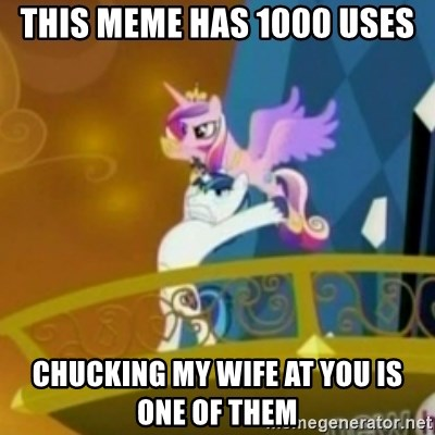 Shining Armor throwing Cadence - this meme has 1000 uses Chucking my wife at you is one of them