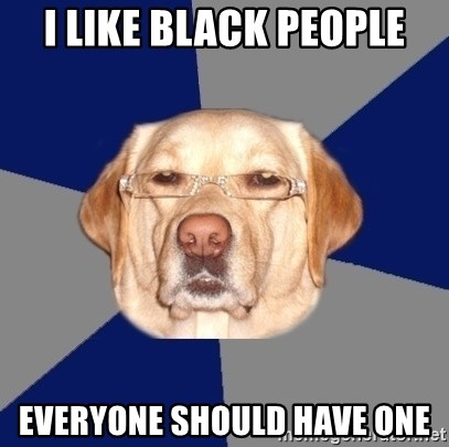 Racist Dog - i like black people everyone should have one