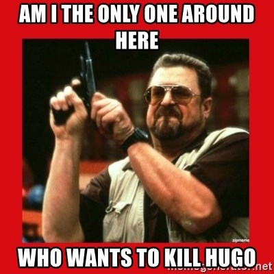 Angry Walter With Gun - am i the only one around here who wants to kill hugo