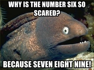 Bad Joke Eel v2.0 - Why is the number six so scared? because seven eight nine!