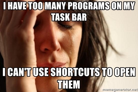 First World Problems - I have too many Programs on my task bar i can't use shortcuts to open them