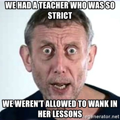 Michael Rosen  - we had a teacher who was so strict we WEREN'T allowed to wank in her lessons