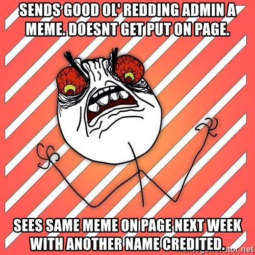 iHate - sends good ol' redding admin a meme. doesnt get put on page. sees same meme on page next week with another name credited.