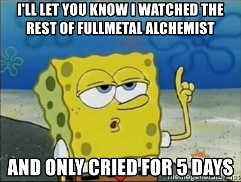 Spongebob - I'll Let You know i watched the rest of fullmetal alchemist and only cried for 5 days