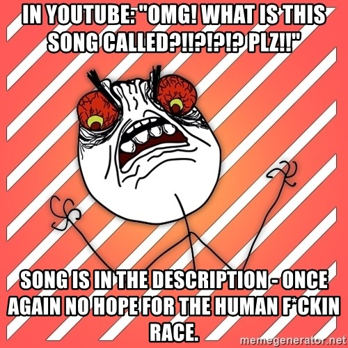 """iHate - In Youtube: """"omg! What is this song called?!!?!?!? PLZ!!"""" song is in the description - once again no hope for the human f*ckin race."""