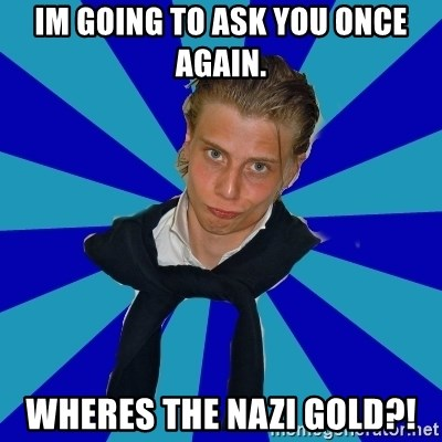 Typical Mufaren - im going to ask you once again. wheres the nazi gold?!