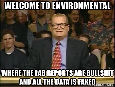 DrewCarey - welcome to environmental where the lab reports are bullshit and all the data is faked