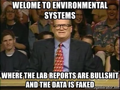DrewCarey - welome to environmental systems where the lab reports are bullshit and the data is faked