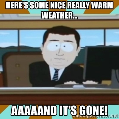 And it's gone - Here's some nice really warm weather... AAAAANd it's gone!