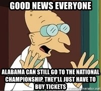 Professor Farnsworth - good news everyone alabama can still go to the national championship, they'll just have to buy tickets