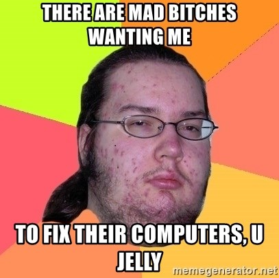 Butthurt Dweller - there are mad bitches wanting me to fix their computers, u jelly