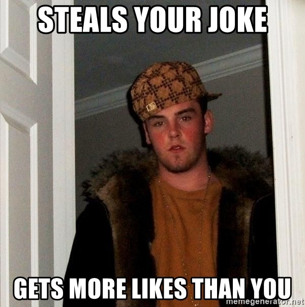 Scumbag Steve - sTeals your joke gets more likes than you