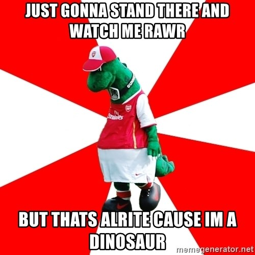 Arsenal Dinosaur - just gonna stand there and watch me rawr  but thats alrite cause im a dinosaur