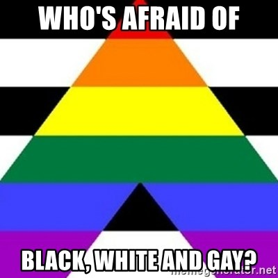 Bad Straight Ally - WHO'S AFRAID OF BLACK, WHITE AND GAY?