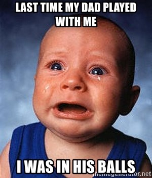Crying Baby - LAST TIME MY DAD PLAYED WITH ME I WAS IN HIS BALLS