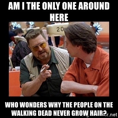 walter sobchak - AM I THE ONLY ONE AROUND HERE WHO WONDERS WHY THE PEOPLE ON THE WALKING DEAD NEVER GROW HAIR?