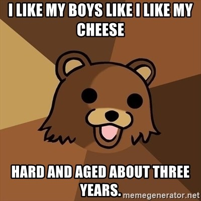 Pedobear - I like my boys like i like my cheese hard and aged about three years.