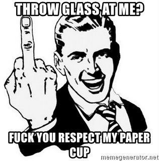 Que Te Jodan - throw glass at me? fuck you respect my paper cup
