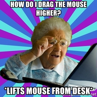 old lady - how do i drag the mouse higher? *lifts mouse from desk*