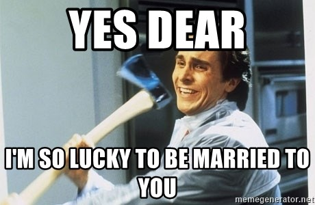 american psycho - yes dear i'm so lucky to be married to you