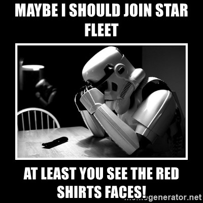 Sad Trooper - mAYBE I SHOULD JOIN STAR FLEET AT LEAST YOU SEE THE RED SHIRTS FACES!