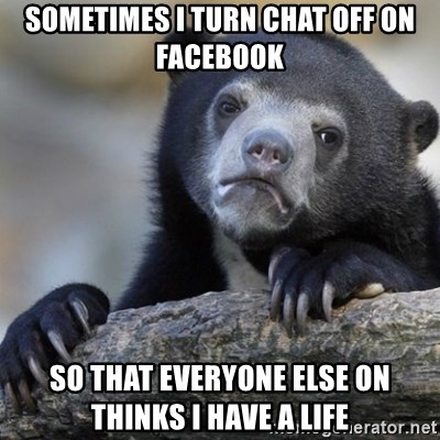 Confession Bear - SOmetimes i turn chat off on facebook so that everyone else on thinks I have a life