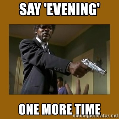 say what one more time - Say 'evening' one more time