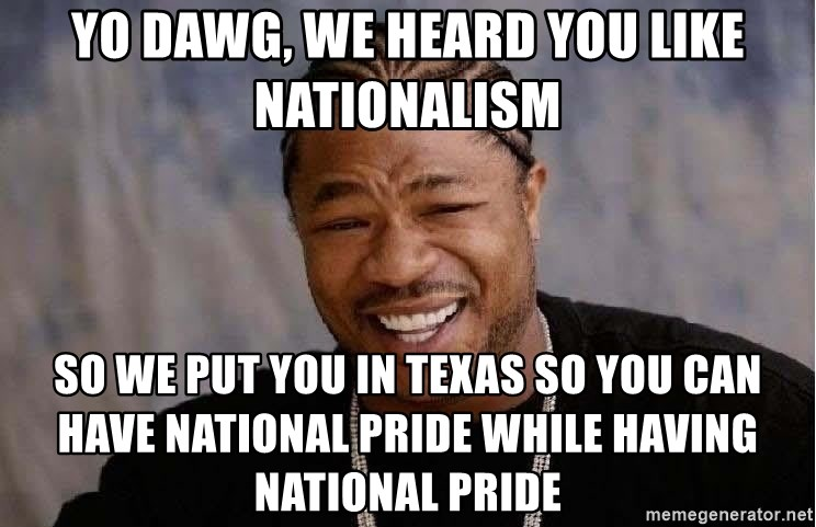 Yo Dawg - Yo dawg, we heard you like nationalism so we put you in Texas so you can have national pride while having national pride