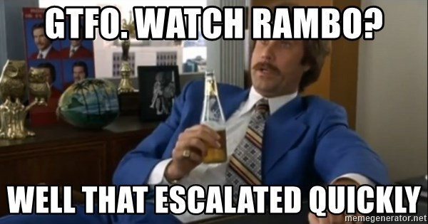 well that escalated quickly  - GTFO. watch rambo? well that escalated quickly