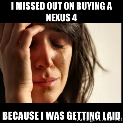 First World Problems - I missed out on buying a nexus 4 because i was getting laid