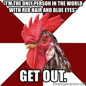"""Roleplaying Rooster - """"i'm the only person in the world with red hair and blue eyes"""" get out."""