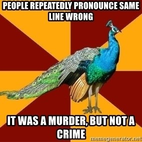 Thespian Peacock - PeOPLE repeatedly pronounce same line wrong it was a murder, but not a crime