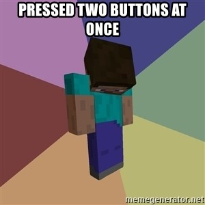 Depressed Minecraft Guy - Pressed two buttons at once